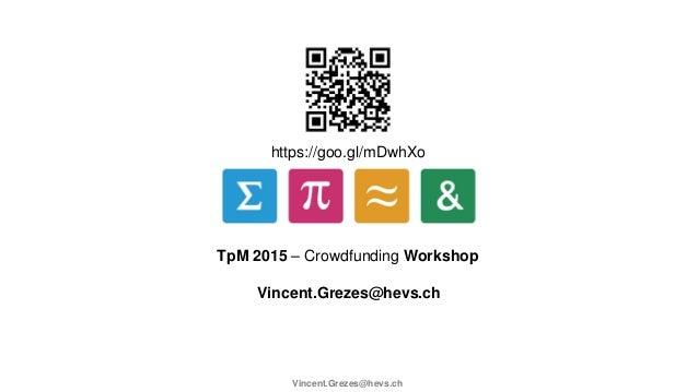https://goo.gl/mDwhXo TpM 2015 – Crowdfunding Workshop Vincent.Grezes@hevs.ch Vincent.Grezes@hevs.ch