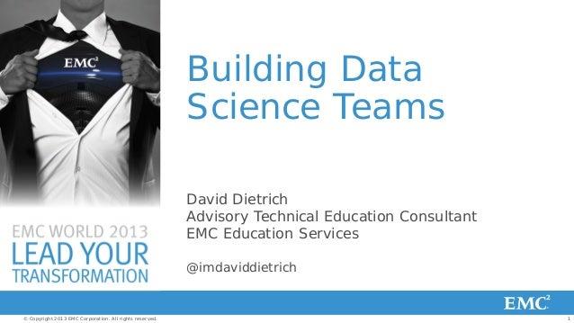 Building Data Science Teams David Dietrich Advisory Technical Education Consultant EMC Education Services @imdaviddietrich...