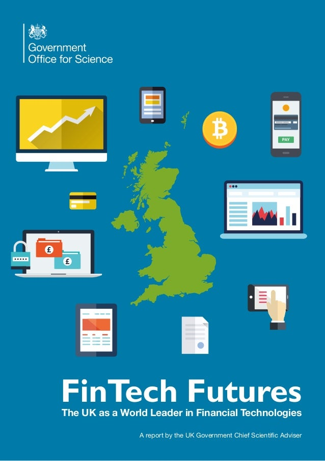 FinTech Futures The UK as a World Leader in Financial Technologies A report by the UK Government Chief Scientific Adviser