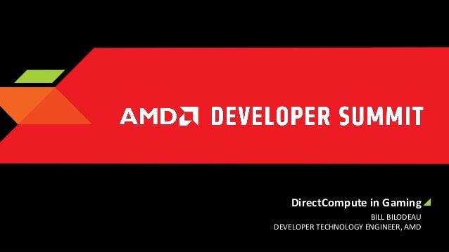 DirectCompute in Gaming BILL BILODEAU DEVELOPER TECHNOLOGY ENGINEER, AMD
