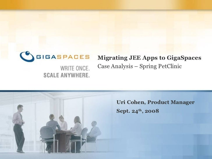 Migrating JEE Apps to GigaSpaces Case Analysis – Spring PetClinic Uri Cohen, Product Manager Sept. 24 th , 2008