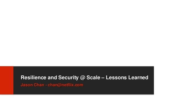 Resilience and Security @ Scale – Lessons LearnedJason Chan - chan@netflix.com