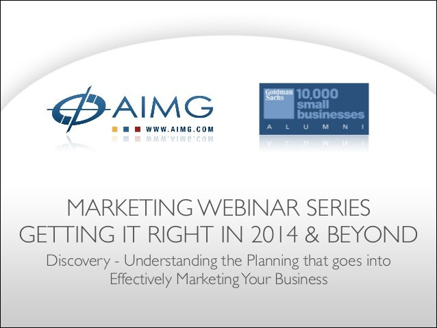 MARKETING WEBINAR SERIES	  GETTING IT RIGHT IN 2014 & BEYOND Discovery - Understanding the Planning that goes into Effecti...