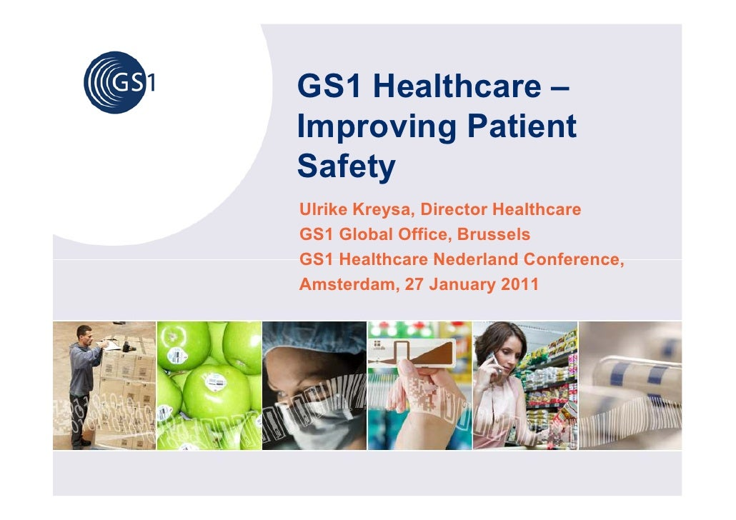 GS1 Healthcare –Improving PatientSafetyUlrike Kreysa, Director HealthcareGS1 Global Office, BrusselsGS1 Healthcare Nederla...