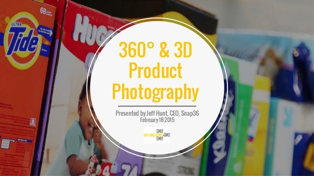 Presented by Jeff Hunt, CEO, Snap36 February 18 2015 360° & 3D Product Photography