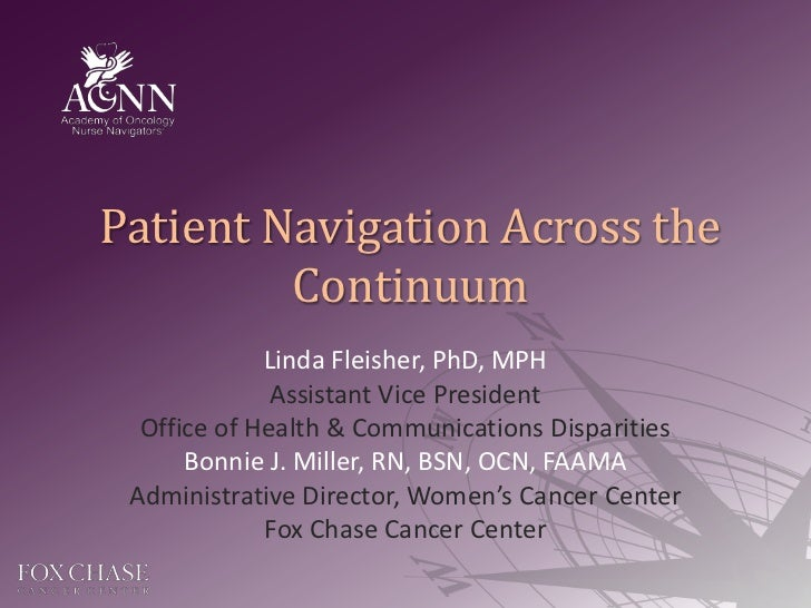 Patient Navigation Across the Continuum<br />Linda Fleisher, PhD, MPH<br />Assistant Vice President<br />Office of Health ...