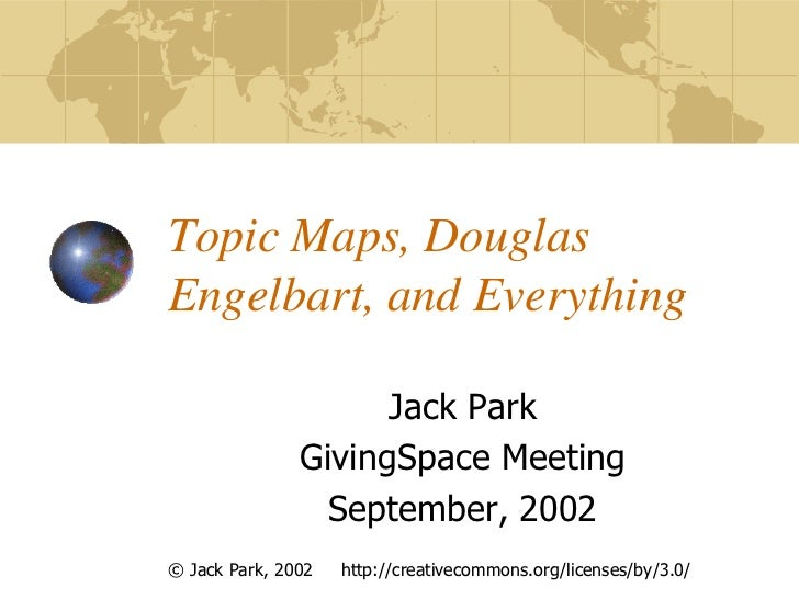 Topic Maps, DouglasEngelbart, and Everything                     Jack Park               GivingSpace Meeting              ...