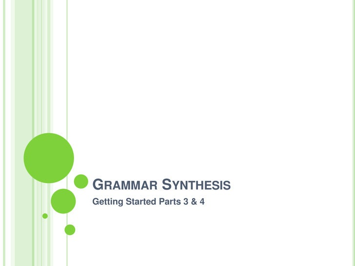 Grammar Synthesis<br />Getting Started Parts 3 & 4<br />