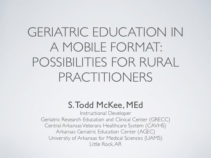 GERIATRIC EDUCATION IN   A MOBILE FORMAT:POSSIBILITIES FOR RURAL     PRACTITIONERS            S. Todd McKee, MEd          ...