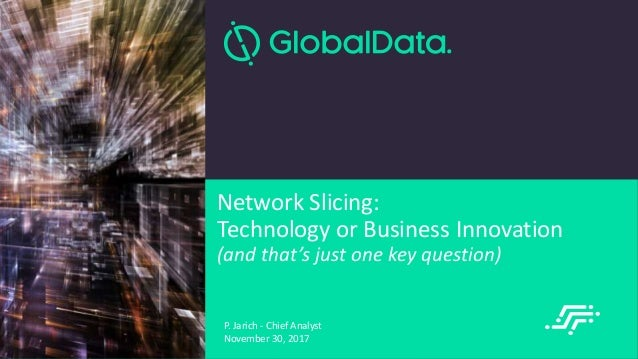 © 2017 | Network Slicing Summit Network Slicing: Technology or Business Innovation (and that's just one key question) P. J...