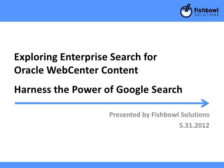Exploring Enterprise Search forOracle WebCenter ContentHarness the Power of Google Search                    Presented by ...
