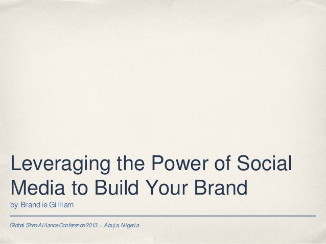 Leveraging the Power of SocialMedia to Build Your Brandby Brandie GilliamGlobal Shea Alliance Conference 2013 — Abuja, Nig...