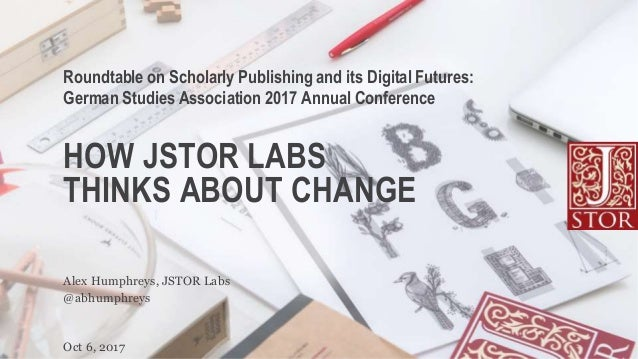 HOW JSTOR LABS THINKS ABOUT CHANGE Roundtable on Scholarly Publishing and its Digital Futures: German Studies Association ...