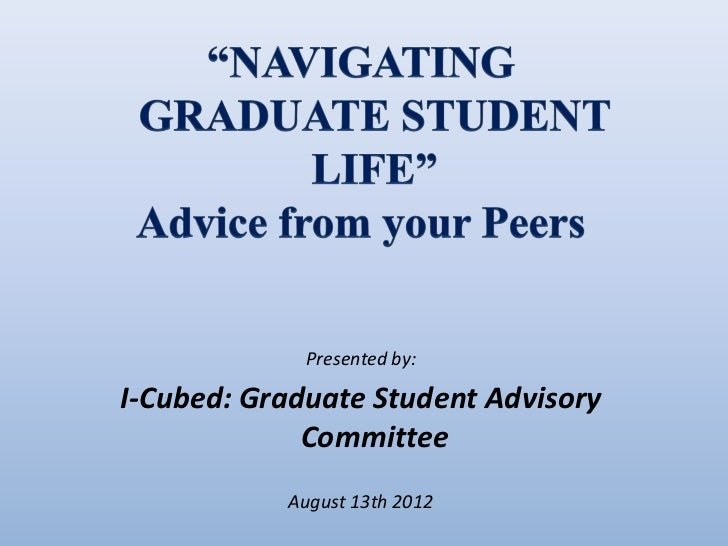 Presented by:I-Cubed: Graduate Student Advisory             Committee           August 13th 2012