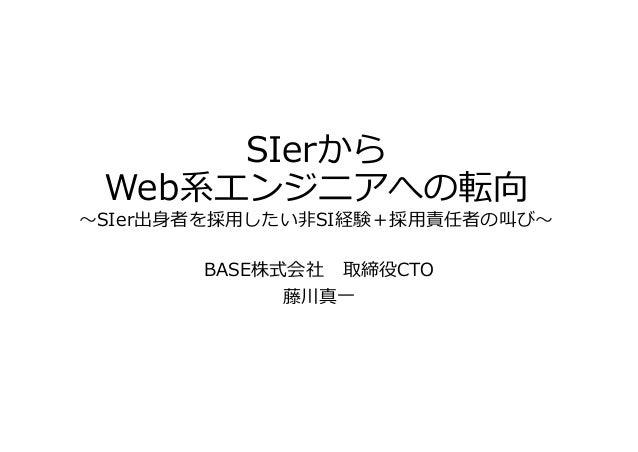 SIerから Web系エンジニアへの転向 〜SIer出⾝者を採⽤したい⾮SI経験+採⽤責任者の叫び〜 BASE株式会社 取締役CTO 藤川真⼀