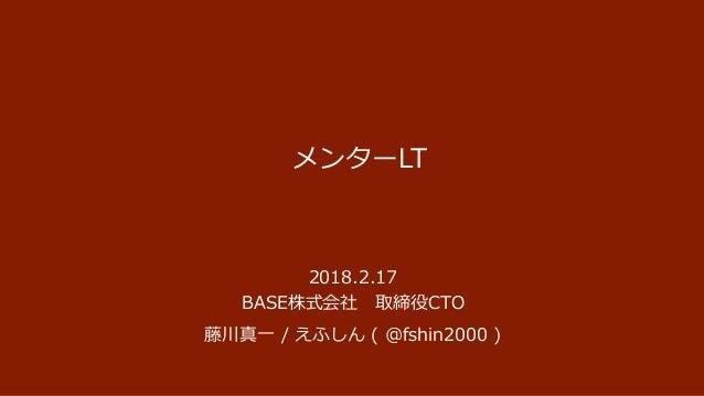 メンターLT 2018.2.17 BASE株式会社 取締役CTO 藤川真一 / えふしん ( @fshin2000 )