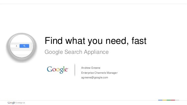 Google confidential | Do not distribute  Find what you need, fast  Google Search Appliance  Andrew Greene  Enterprise Chan...