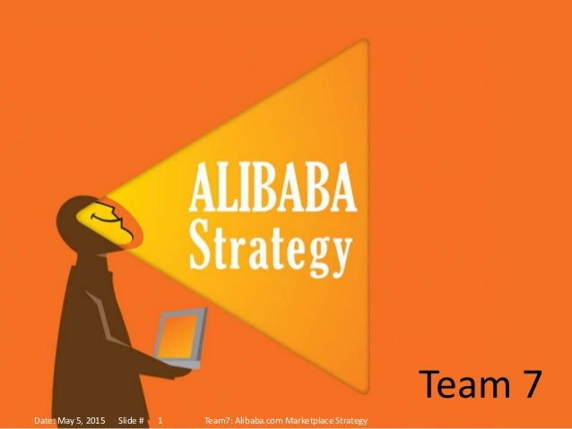Team 7 Date: May 5, 2015 Slide # Team7: Alibaba.com Marketplace Strategy1