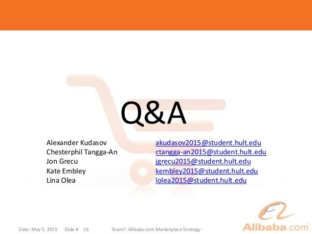 Date: May 5, 2015 Slide # Team7: Alibaba.com Marketplace Strategy16 Q&A Alexander Kudasov akudasov2015@student.hult.edu Ch...