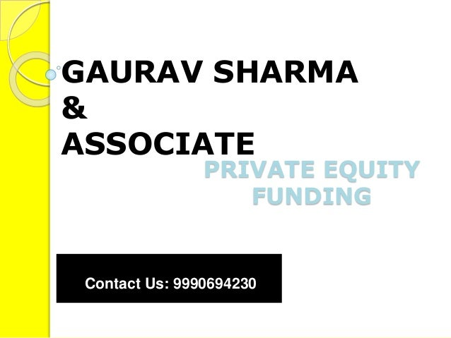 PRIVATE EQUITY FUNDING GAURAV SHARMA & ASSOCIATE Contact Us: 9990694230