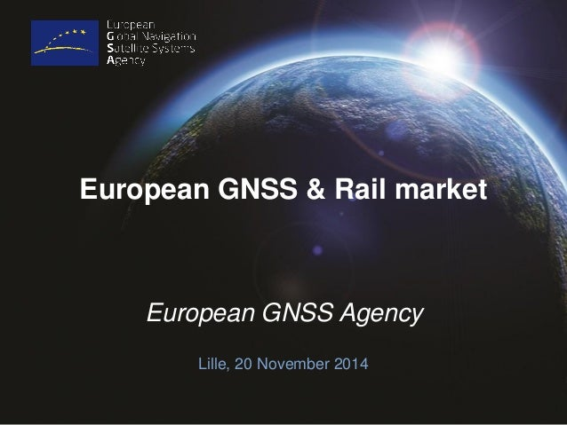 European GNSS & Rail market  European GNSS Agency  Lille, 20 November 2014