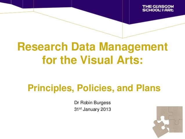 Research Data Management    for the Visual Arts: Principles, Policies, and Plans           Dr Robin Burgess           31st...