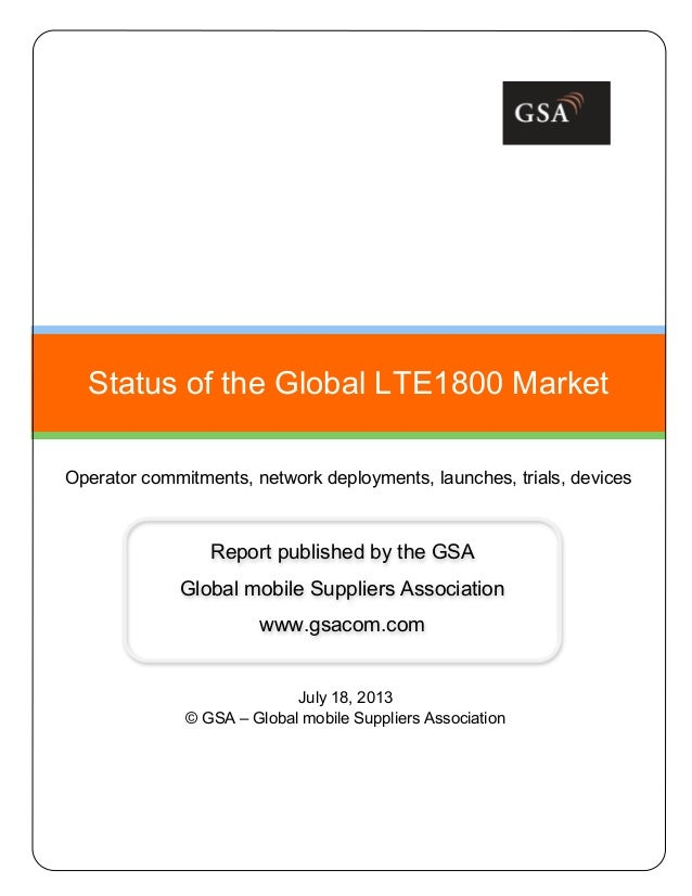 July 18, 2013 © GSA – Global mobile Suppliers Association Status of the Global LTE1800 Market Operator commitments, networ...