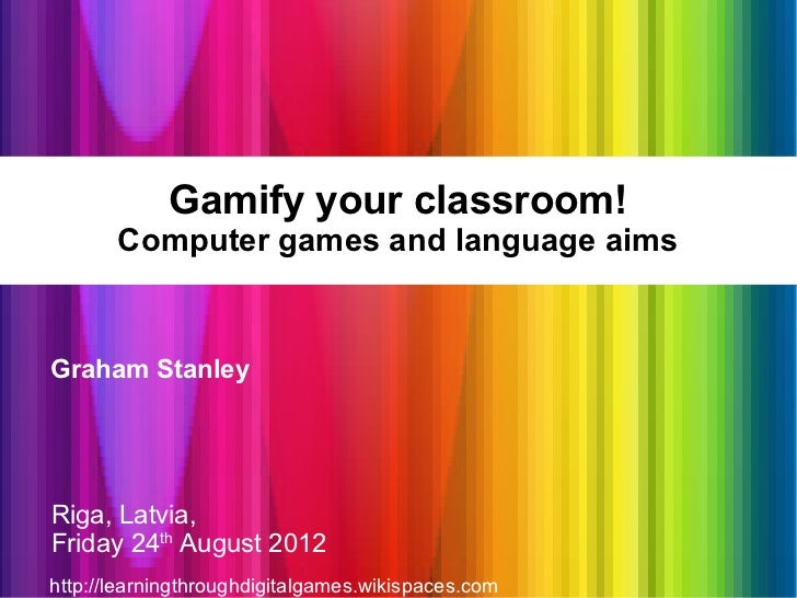 Gamify your classroom!       Computer games and language aimsGraham StanleyRiga, Latvia,Friday 24th August 2012http://lear...