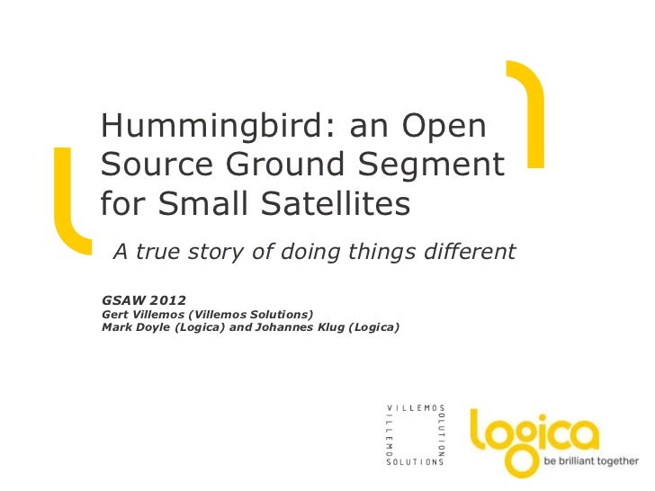 Hummingbird: an OpenSource Ground Segmentfor Small Satellites A true story of doing things differentGSAW 2012Gert Villemos...