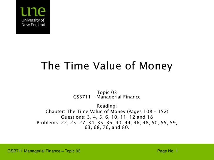 The Time Value of Money Topic 03 GSB711 – Managerial Finance Reading: Chapter: The Time Value of Money (Pages 108 – 152) Q...
