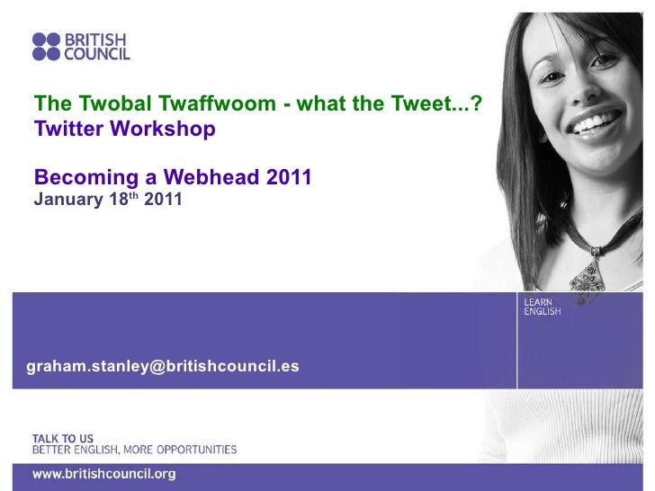 The Twobal Twaffwoom - what the Tweet...? Twitter Workshop Becoming a Webhead 2011 January 18 th  2011 [email_address]