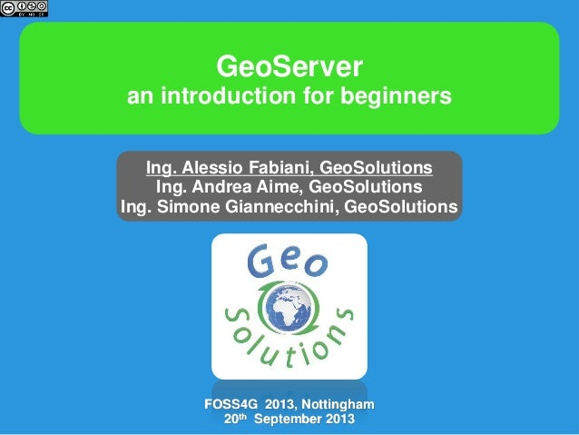 GeoServer an introduction for beginners Ing. Alessio Fabiani, GeoSolutions Ing. Andrea Aime, GeoSolutions Ing. Simone Gian...