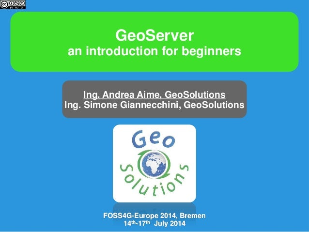 GeoServer an introduction for beginners Ing. Andrea Aime, GeoSolutions Ing. Simone Giannecchini, GeoSolutions FOSS4G-Europ...