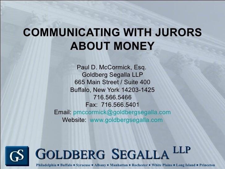 COMMUNICATING WITH JURORS ABOUT MONEY Paul D. McCormick, Esq.  Goldberg Segalla LLP 665 Main Street / Suite 400 Buffalo, N...
