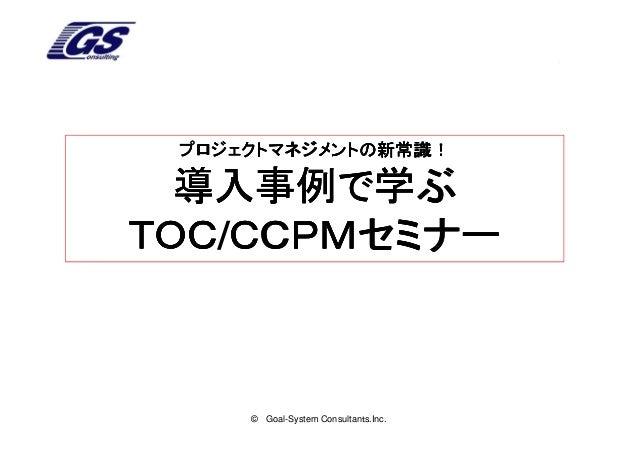 プロジェクトマネジメントの新常識!  導入事例で学ぶTOC/CCPMセミナーTOC CCPMセミナー     © Goal-System Consultants.Inc.