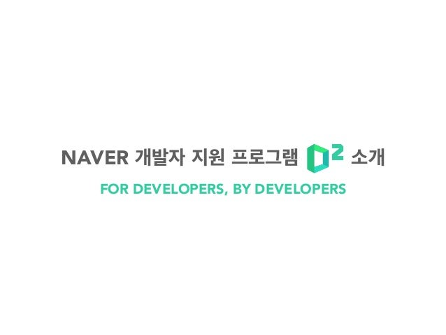 FOR DEVELOPERS, BY DEVELOPERS NAVER 개발자 지원 프로그램 소개