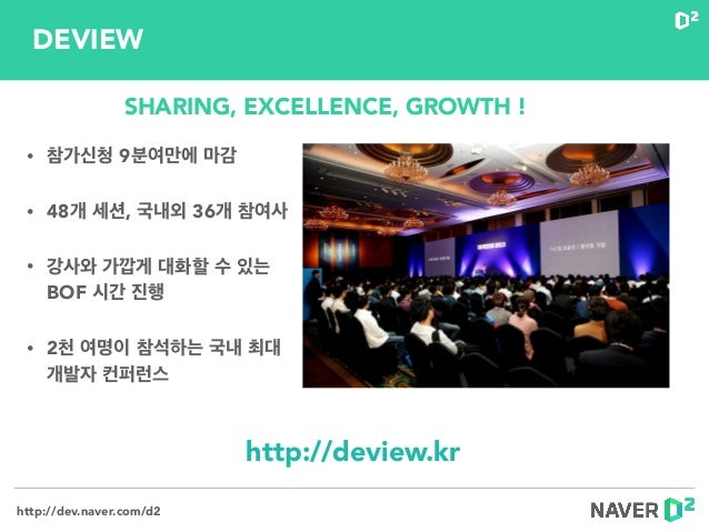 http://dev.naver.com/d2 • 참가신청 9분여만에 마감 • 48개 세션, 국내외 36개 참여사 • 강사와 가깝게 대화할 수 있는 BOF 시간 진행 • 2천 여명이 참석하는 국내 최대 개발자 컨퍼런스 h...