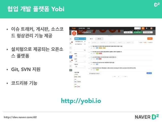 http://dev.naver.com/d2 • 이슈 트래커, 게시판, 소스코 드 형상관리 기능 제공 • 설치형으로 제공되는 오픈소 스 플랫폼 • Git, SVN 지원 • 코드리뷰 기능 http://yobi.io 협업 개...