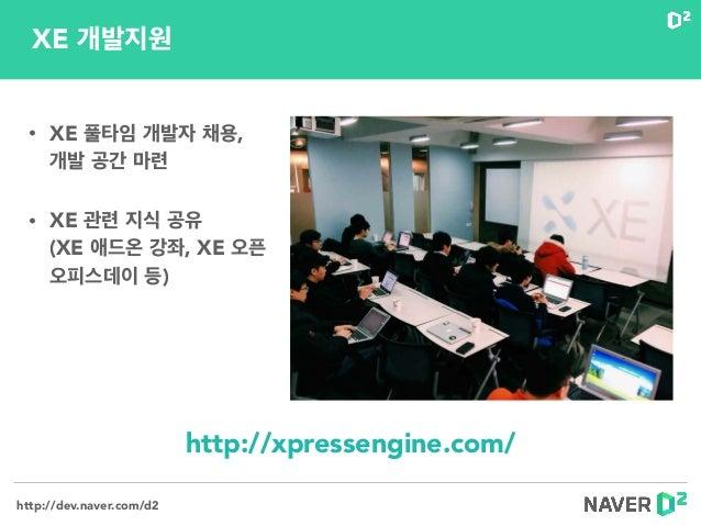 http://dev.naver.com/d2 • XE 풀타임 개발자 채용, 개발 공간 마련 • XE 관련 지식 공유 (XE 애드온 강좌, XE 오픈 오피스데이 등) http://xpressengine.com/ XE 개...