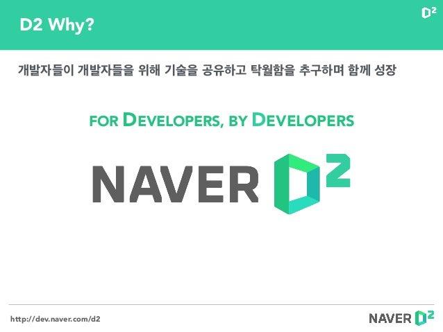 http://dev.naver.com/d2 FOR DEVELOPERS, BY DEVELOPERS D2 Why? 개발자들이 개발자들을 위해 기술을 공유하고 탁월함을 추구하며 함께 성장
