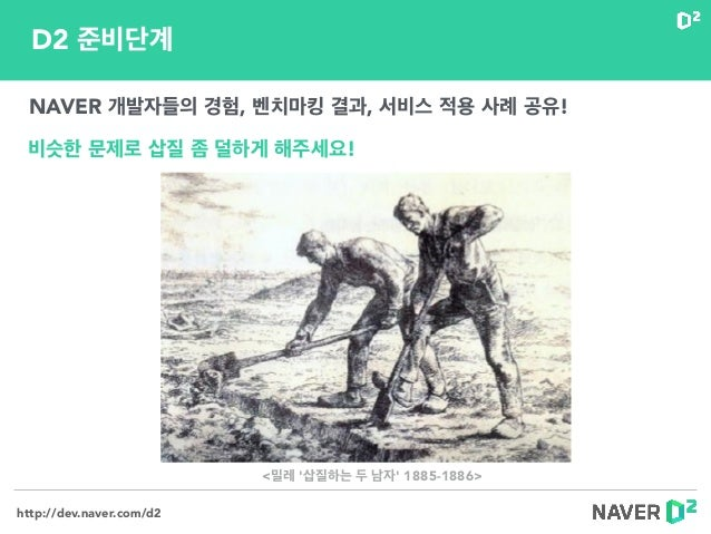 http://dev.naver.com/d2 D2 준비단계 NAVER 개발자들의 경험, 벤치마킹 결과, 서비스 적용 사례 공유! 비슷한 문제로 삽질 좀 덜하게 해주세요! <밀레 '삽질하는 두 남자' 1885-1886>