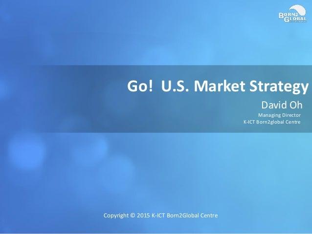 Go! U.S. Market Strategy David Oh Managing Director K-ICT Born2global Centre Copyright © 2015 K-ICT Born2Global Centre