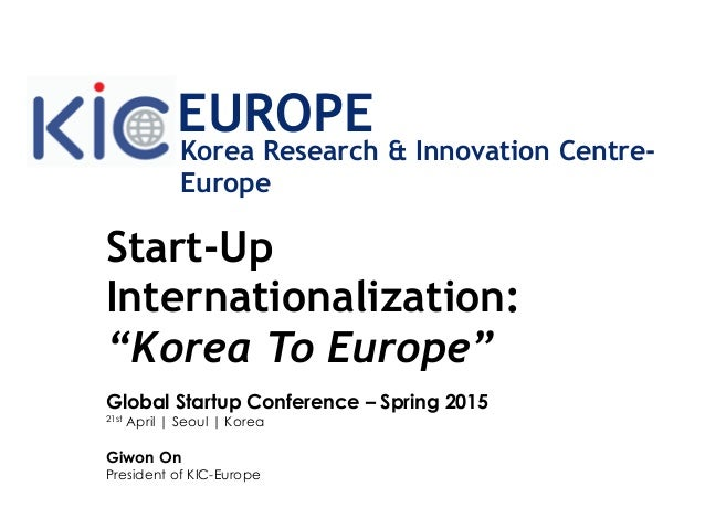 "Start-Up Internationalization: ""Korea To Europe"" Global Startup Conference – Spring 2015 21st April | Seoul | Korea Giwon ..."