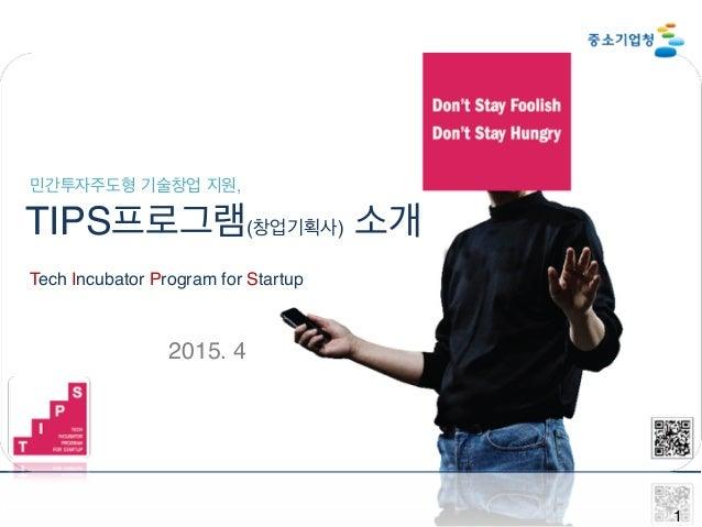 1 민간투자주도형 기술창업 지원, TIPS프로그램(창업기획사) 소개 Tech Incubator Program for Startup 2015. 4