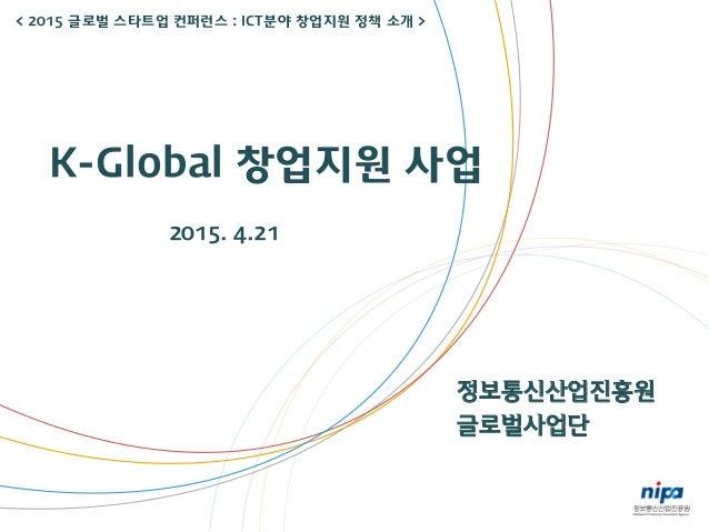 정보통신산업진흥원 글로벌사업단 K-Global 창업지원 사업 2015. 4.21 < 2015 글로벌 스타트업 컨퍼런스 : ICT분야 창업지원 정책 소개 >