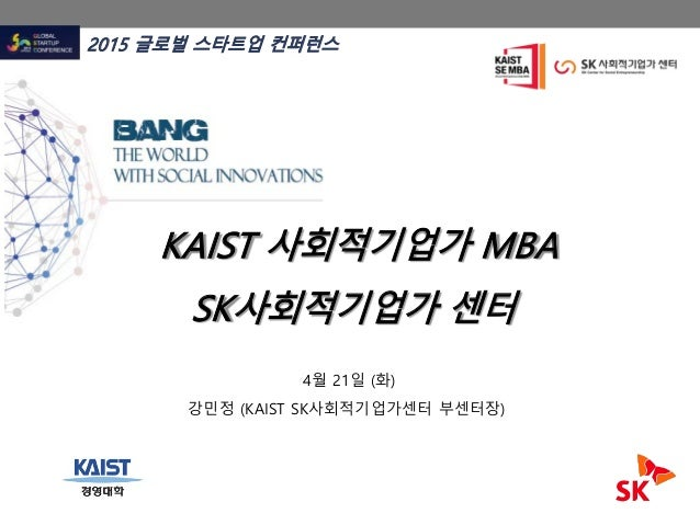 KAIST 사회적기업가 MBA SK사회적기업가 센터 2015 글로벌 스타트업 컨퍼런스 4월 21일 (화) 강민정 (KAIST SK사회적기업가센터 부센터장)
