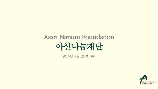 Asan Nanum Foundation 아산나눔재단 2015년 4월 21일 (화)