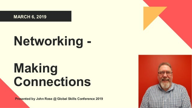MARCH 6, 2019 Networking - Making Connections Presented by John Rose @ Global Skills Conference 2019
