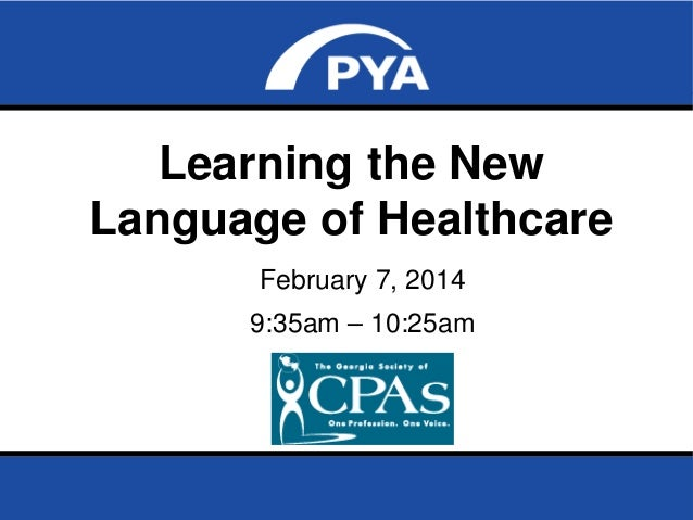 Learning the New Language of Healthcare February 7, 2014 9:35am – 10:25am  The Georgia Society of CPAs February 7, 2014  P...
