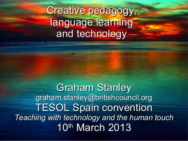 Creative pedagogy,        language learning          and technology           Graham Stanley     graham.stanley@britishcou...
